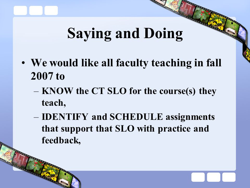 Saying and Doing We would like all faculty teaching in fall 2007 to –KNOW the CT SLO for the course(s) they teach, –IDENTIFY and SCHEDULE assignments that support that SLO with practice and feedback,