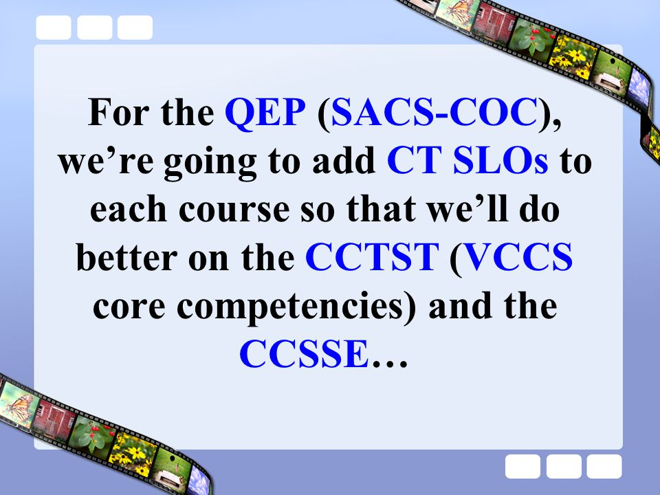 For the QEP (SACS-COC), we're going to add CT SLOs to each course so that we'll do better on the CCTST (VCCS core competencies) and the CCSSE…