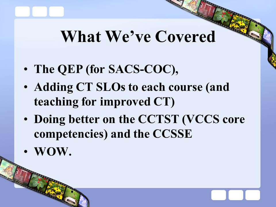 What We've Covered The QEP (for SACS-COC), Adding CT SLOs to each course (and teaching for improved CT) Doing better on the CCTST (VCCS core competencies) and the CCSSE WOW.