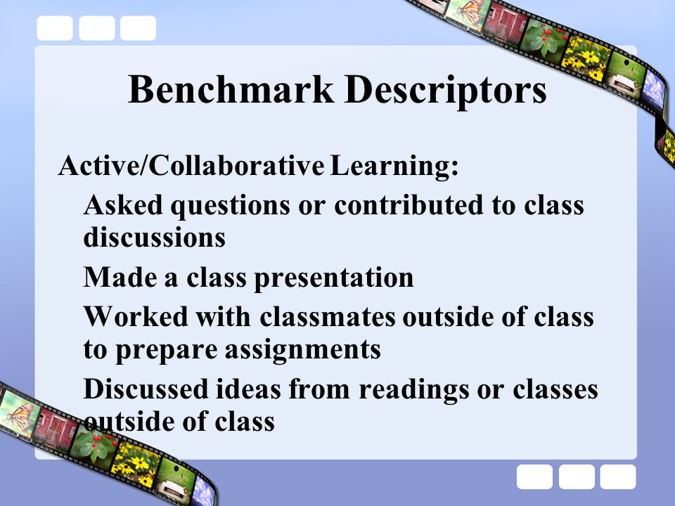 Benchmark Descriptors Active/Collaborative Learning: Asked questions or contributed to class discussions Made a class presentation Worked with classmates outside of class to prepare assignments Discussed ideas from readings or classes outside of class