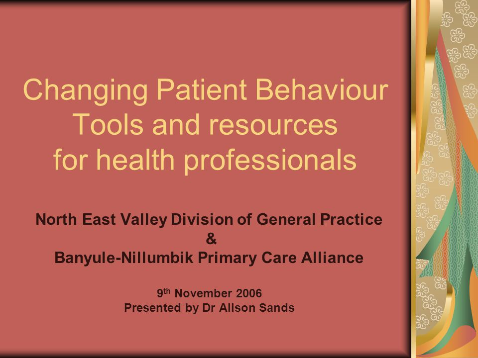 Changing Patient Behaviour Tools and resources for health professionals North East Valley Division of General Practice & Banyule-Nillumbik Primary Car