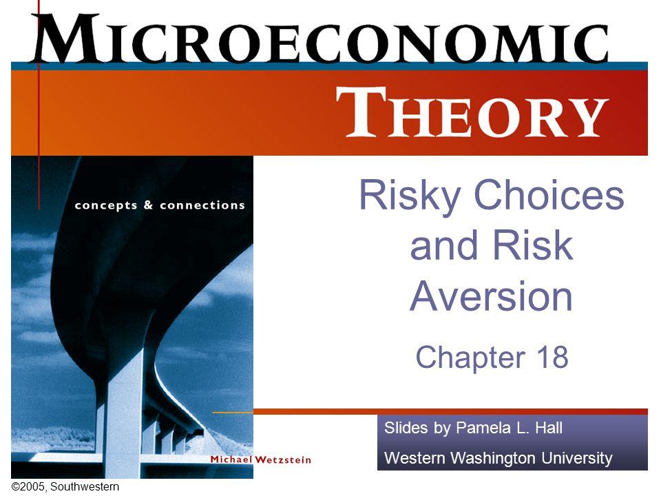 ©2005, Southwestern Slides by Pamela L. Hall Western Washington University Risky Choices and Risk Aversion Chapter 18