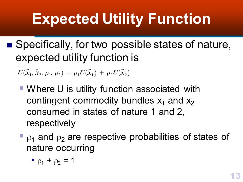 13 Expected Utility Function Specifically, for two possible states of nature, expected utility function is  Where U is utility function associated wi