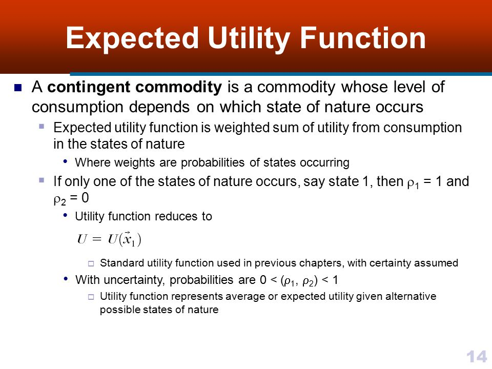 14 Expected Utility Function A contingent commodity is a commodity whose level of consumption depends on which state of nature occurs  Expected utili