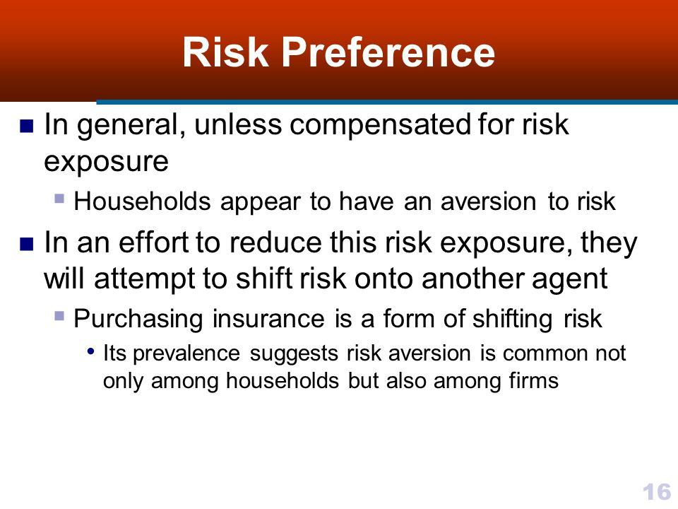 16 Risk Preference In general, unless compensated for risk exposure  Households appear to have an aversion to risk In an effort to reduce this risk e