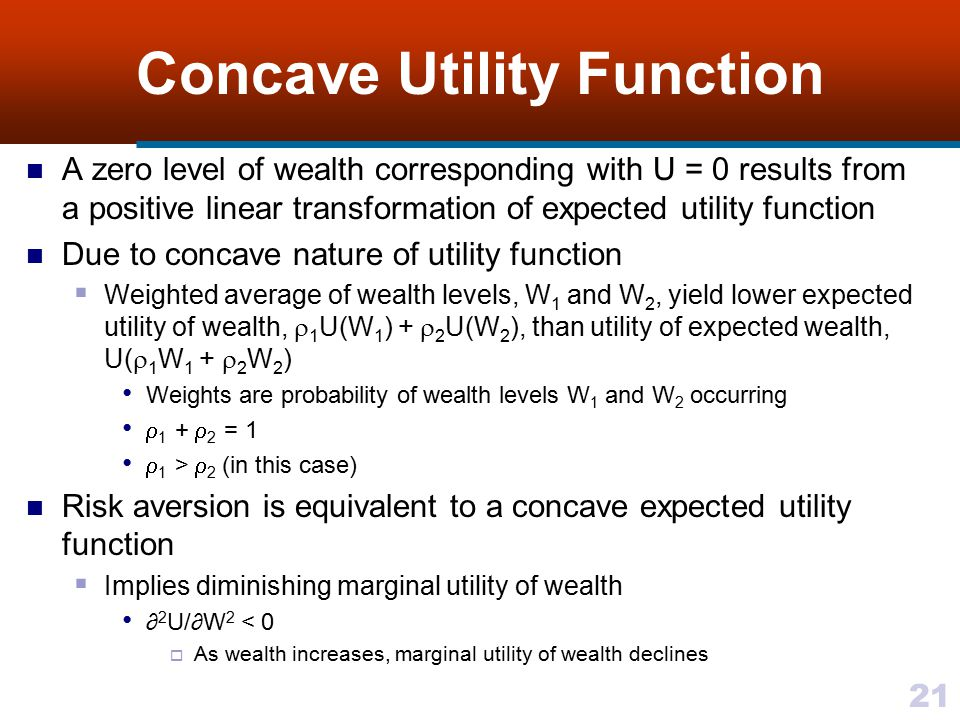 21 Concave Utility Function A zero level of wealth corresponding with U = 0 results from a positive linear transformation of expected utility function