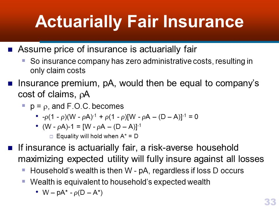 33 Actuarially Fair Insurance Assume price of insurance is actuarially fair  So insurance company has zero administrative costs, resulting in only cl