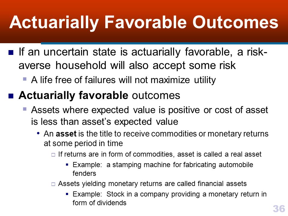 36 Actuarially Favorable Outcomes If an uncertain state is actuarially favorable, a risk- averse household will also accept some risk  A life free of