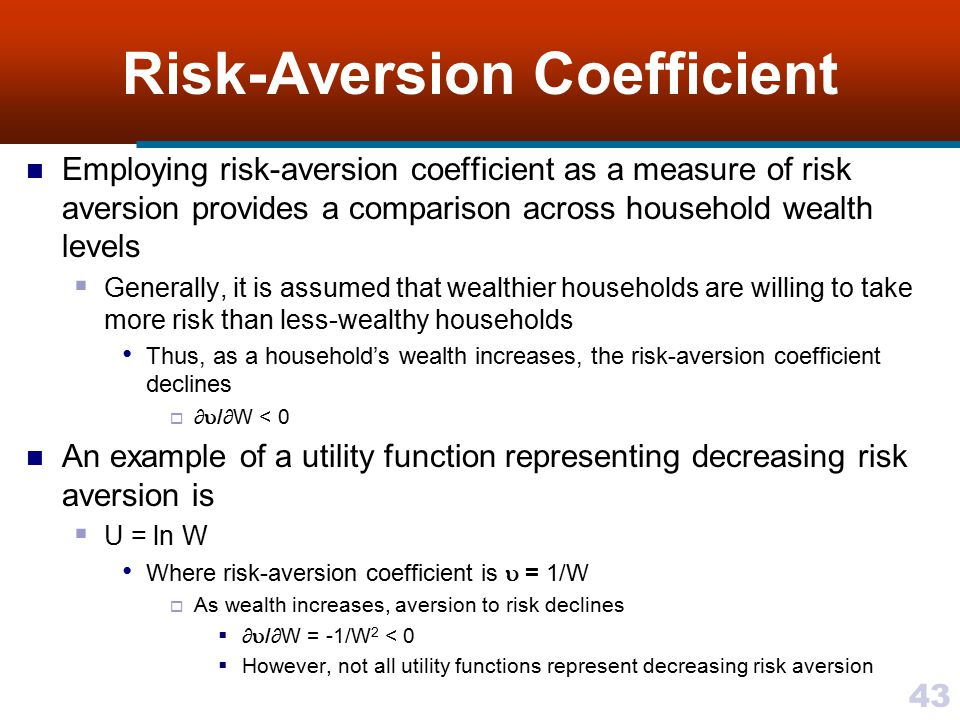 43 Risk-Aversion Coefficient Employing risk-aversion coefficient as a measure of risk aversion provides a comparison across household wealth levels 