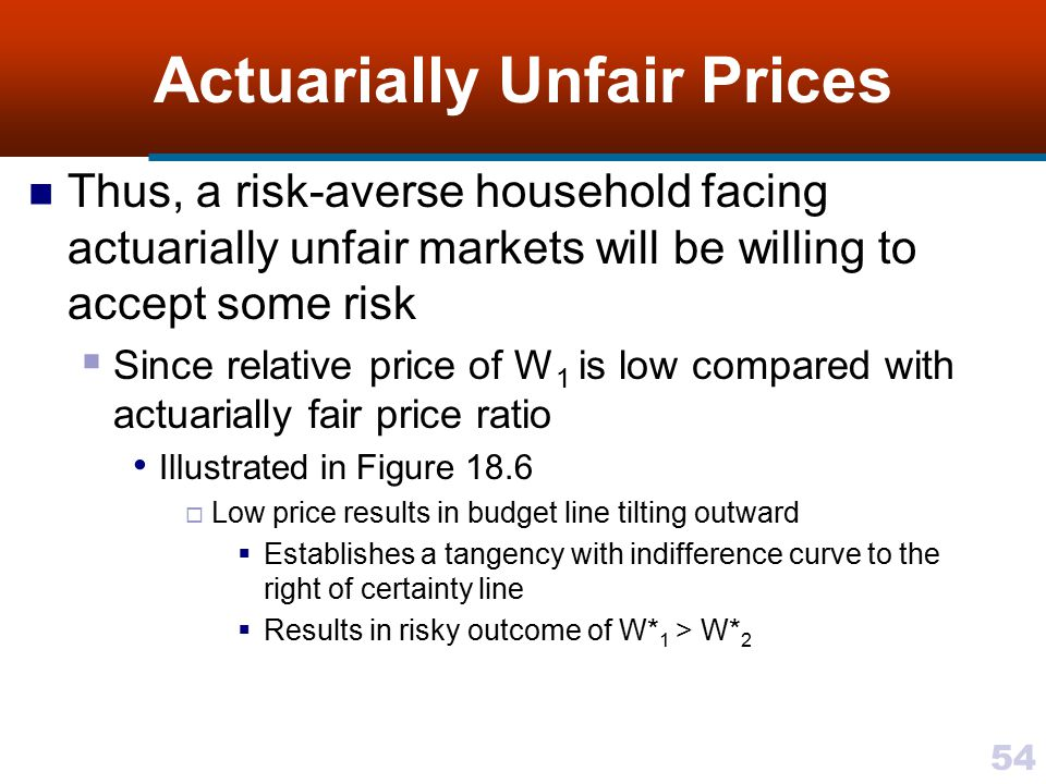 54 Actuarially Unfair Prices Thus, a risk-averse household facing actuarially unfair markets will be willing to accept some risk  Since relative pric