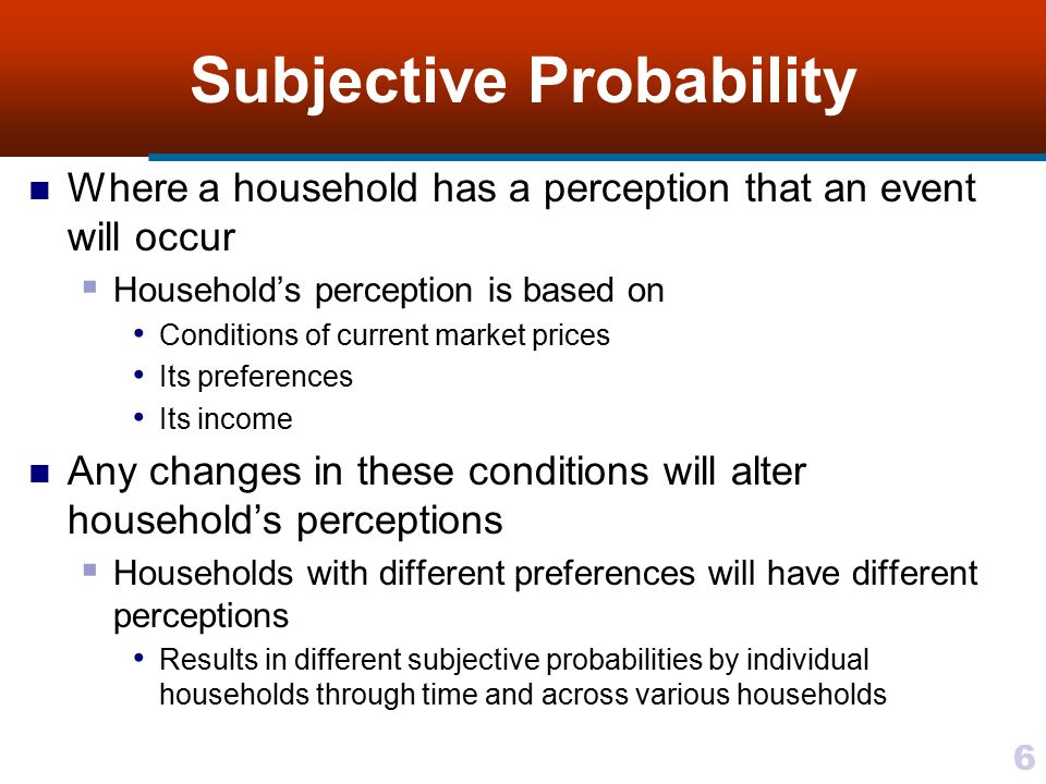 6 Subjective Probability Where a household has a perception that an event will occur  Household's perception is based on Conditions of current market