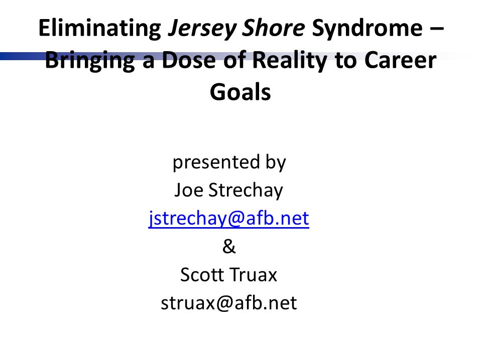 Eliminating Jersey Shore Syndrome – Bringing a Dose of Reality to Career Goals presented by Joe Strechay jstrechay@afb.net & Scott Truax struax@afb.ne