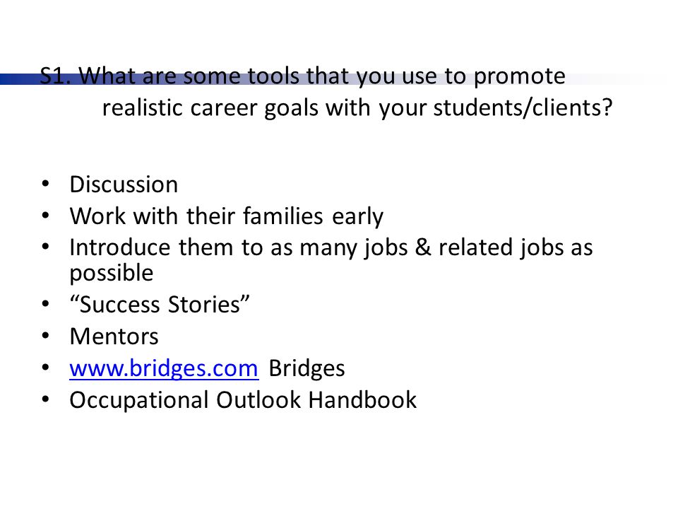 S1. What are some tools that you use to promote realistic career goals with your students/clients? Discussion Work with their families early Introduce