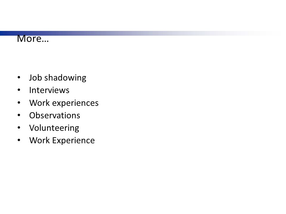 More… Job shadowing Interviews Work experiences Observations Volunteering Work Experience
