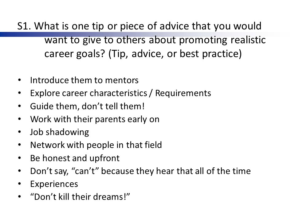 S1. What is one tip or piece of advice that you would want to give to others about promoting realistic career goals? (Tip, advice, or best practice) I