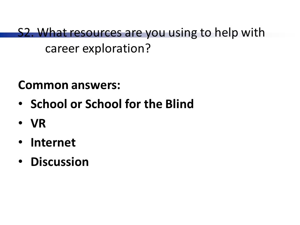 S2. What resources are you using to help with career exploration? Common answers: School or School for the Blind VR Internet Discussion