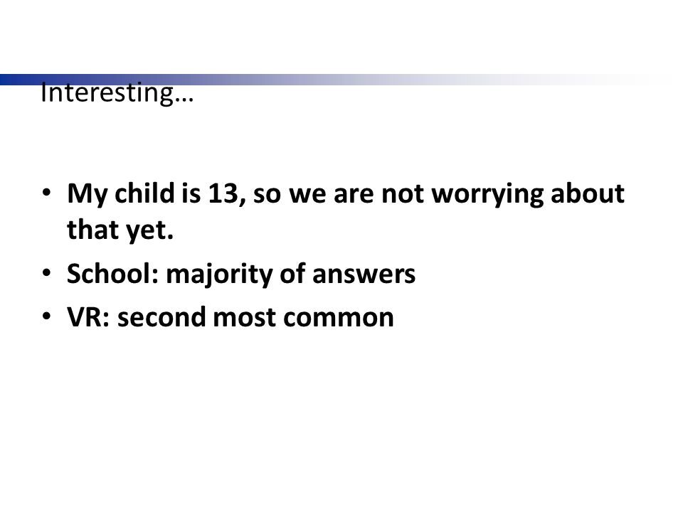 Interesting… My child is 13, so we are not worrying about that yet. School: majority of answers VR: second most common