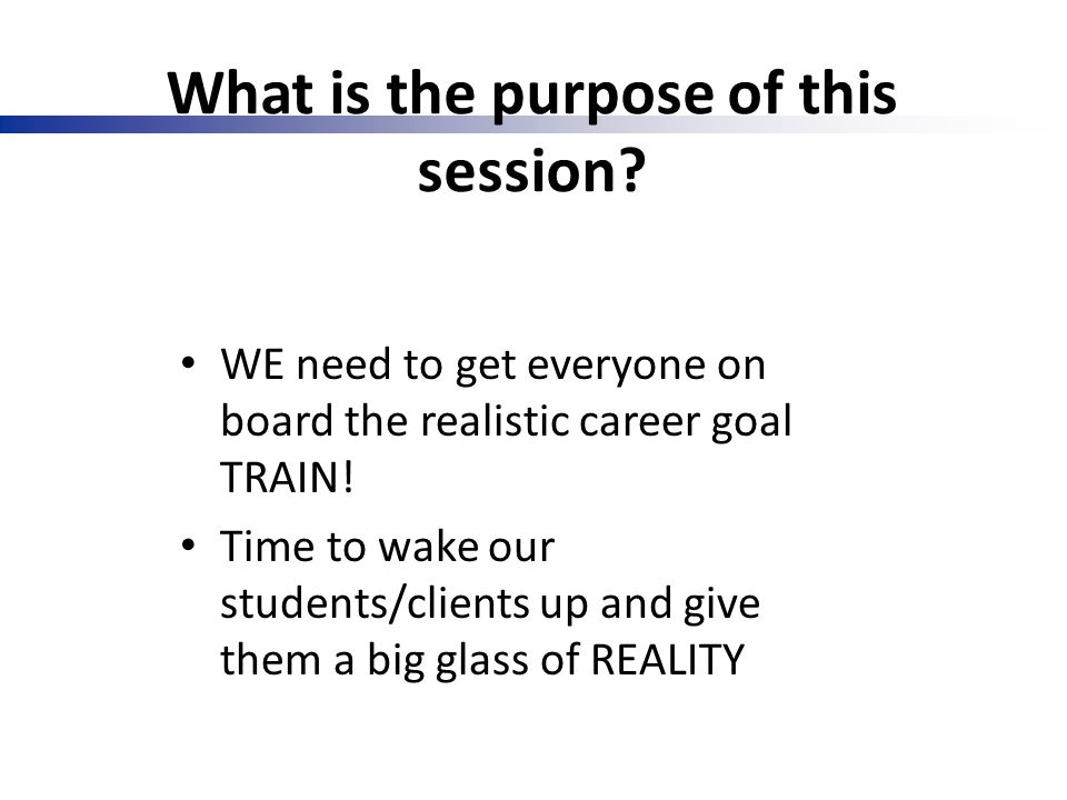 What is the purpose of this session? WE need to get everyone on board the realistic career goal TRAIN! Time to wake our students/clients up and give t