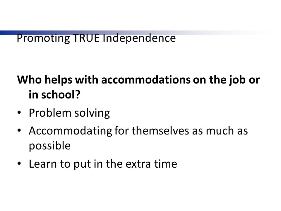 Promoting TRUE Independence Who helps with accommodations on the job or in school? Problem solving Accommodating for themselves as much as possible Le