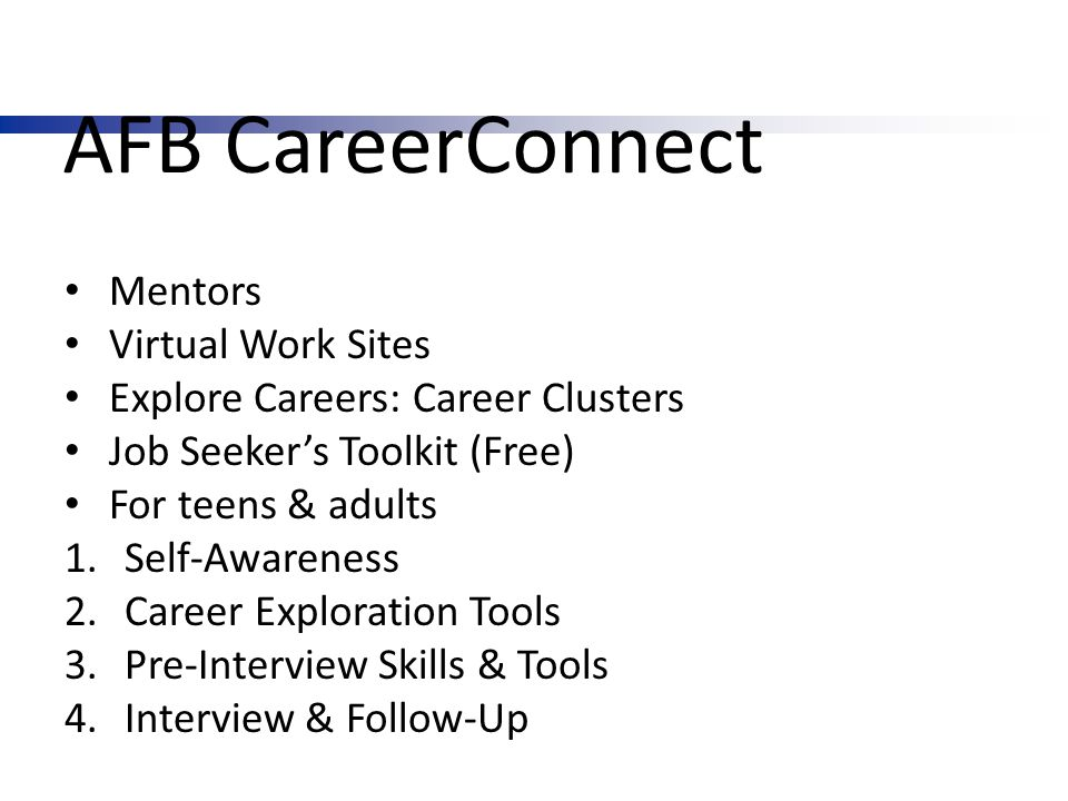 AFB CareerConnect Mentors Virtual Work Sites Explore Careers: Career Clusters Job Seeker's Toolkit (Free) For teens & adults 1.Self-Awareness 2.Career