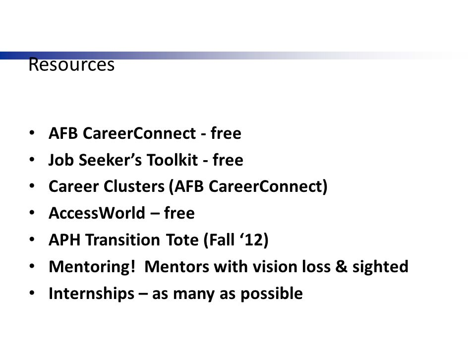 Resources AFB CareerConnect - free Job Seeker's Toolkit - free Career Clusters (AFB CareerConnect) AccessWorld – free APH Transition Tote (Fall '12) M
