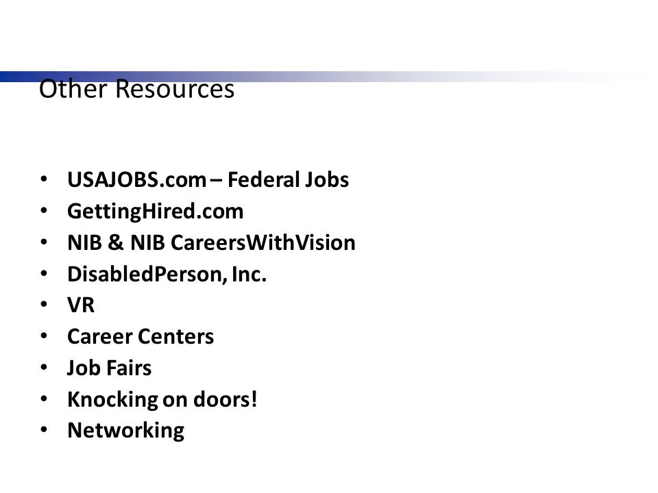 Other Resources USAJOBS.com – Federal Jobs GettingHired.com NIB & NIB CareersWithVision DisabledPerson, Inc. VR Career Centers Job Fairs Knocking on d