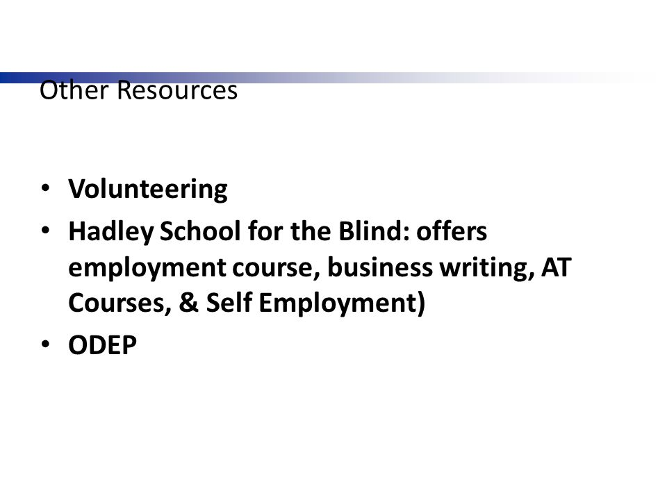 Other Resources Volunteering Hadley School for the Blind: offers employment course, business writing, AT Courses, & Self Employment) ODEP