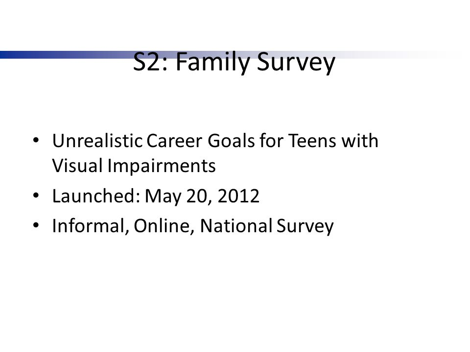 S2: Family Survey Unrealistic Career Goals for Teens with Visual Impairments Launched: May 20, 2012 Informal, Online, National Survey
