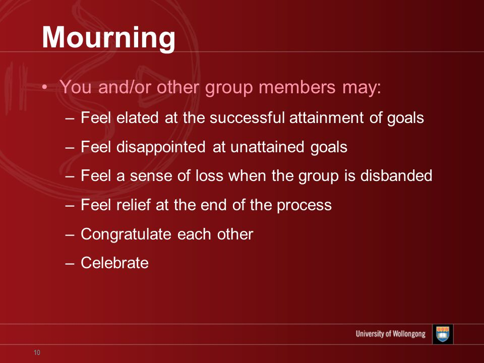 10 Mourning You and/or other group members may: –Feel elated at the successful attainment of goals –Feel disappointed at unattained goals –Feel a sense of loss when the group is disbanded –Feel relief at the end of the process –Congratulate each other –Celebrate