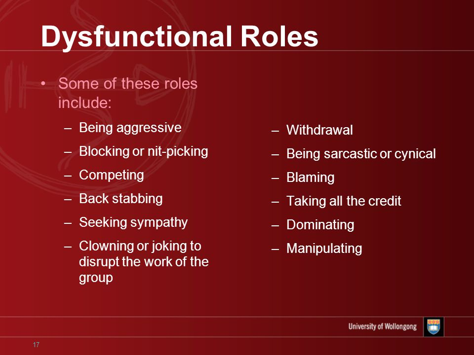 17 Dysfunctional Roles Some of these roles include: –Being aggressive –Blocking or nit-picking –Competing –Back stabbing –Seeking sympathy –Clowning or joking to disrupt the work of the group –Withdrawal –Being sarcastic or cynical –Blaming –Taking all the credit –Dominating –Manipulating