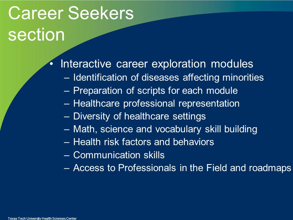 Career Seekers section Interactive career exploration modules –Identification of diseases affecting minorities –Preparation of scripts for each module –Healthcare professional representation –Diversity of healthcare settings –Math, science and vocabulary skill building –Health risk factors and behaviors –Communication skills –Access to Professionals in the Field and roadmaps Texas Tech University Health Sciences Center