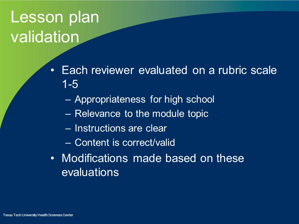 Lesson plan validation Each reviewer evaluated on a rubric scale 1-5 –Appropriateness for high school –Relevance to the module topic –Instructions are clear –Content is correct/valid Modifications made based on these evaluations Texas Tech University Health Sciences Center