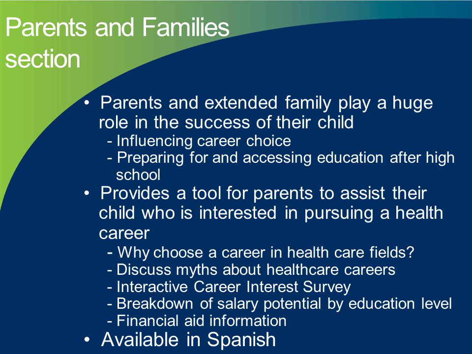 Parents and Families section Parents and extended family play a huge role in the success of their child - Influencing career choice - Preparing for and accessing education after high school Provides a tool for parents to assist their child who is interested in pursuing a health career - Why choose a career in health care fields.