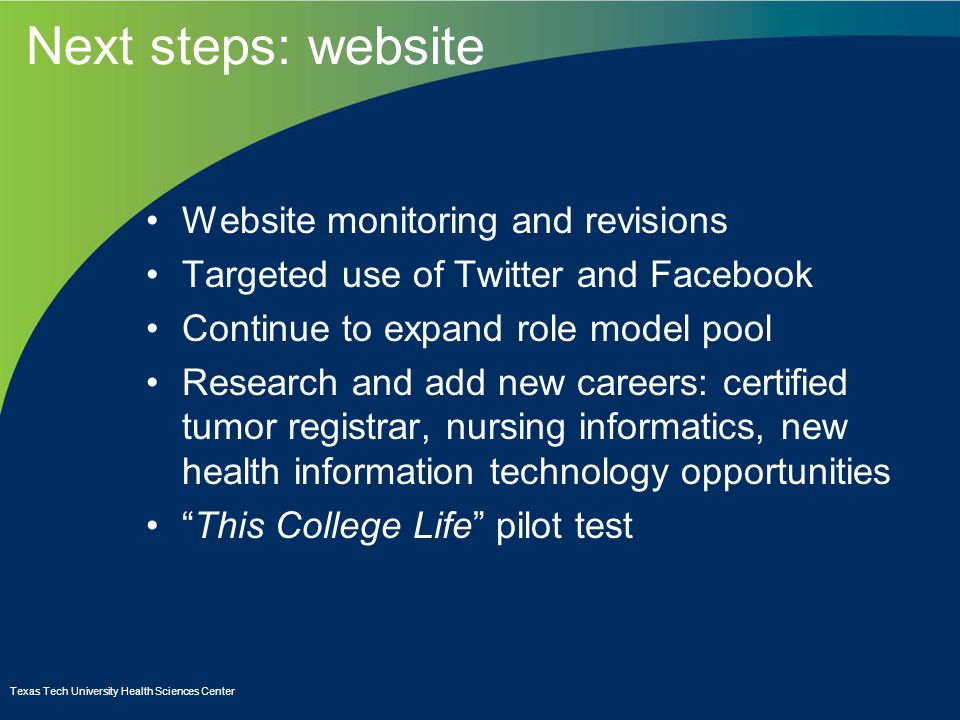 Next steps: website Website monitoring and revisions Targeted use of Twitter and Facebook Continue to expand role model pool Research and add new careers: certified tumor registrar, nursing informatics, new health information technology opportunities This College Life pilot test Texas Tech University Health Sciences Center