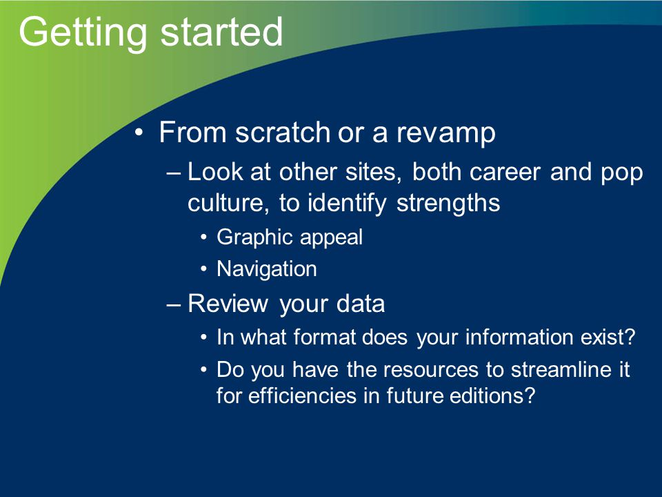 Getting started From scratch or a revamp –Look at other sites, both career and pop culture, to identify strengths Graphic appeal Navigation –Review your data In what format does your information exist.