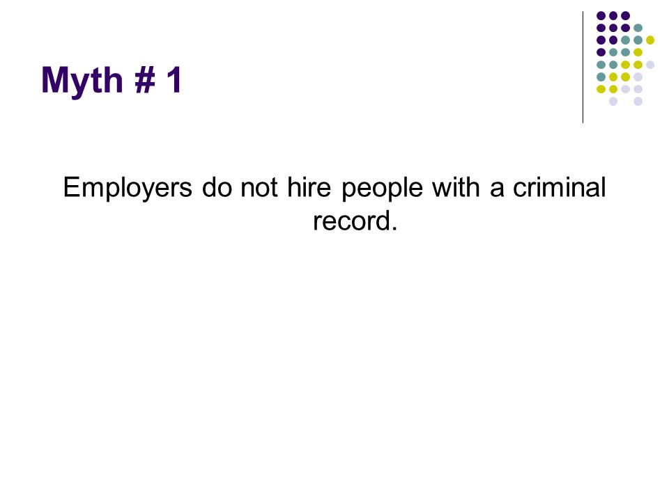 Myth # 1 Employers do not hire people with a criminal record.