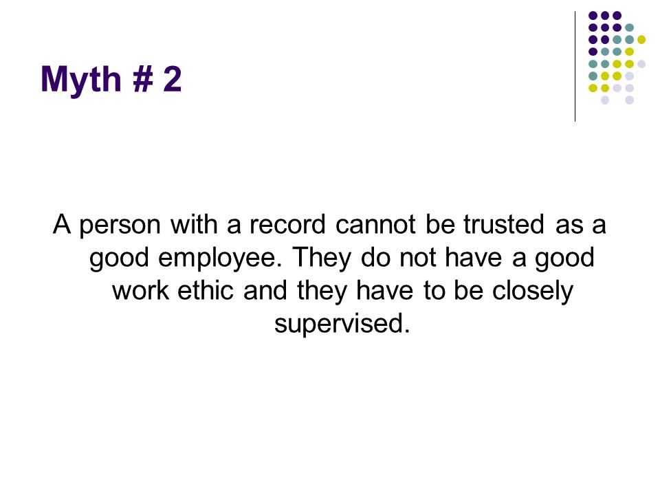 Myth # 2 A person with a record cannot be trusted as a good employee.
