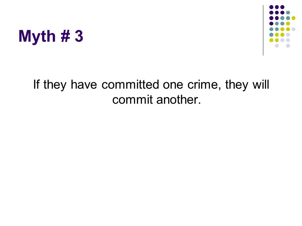 Myth # 3 If they have committed one crime, they will commit another.