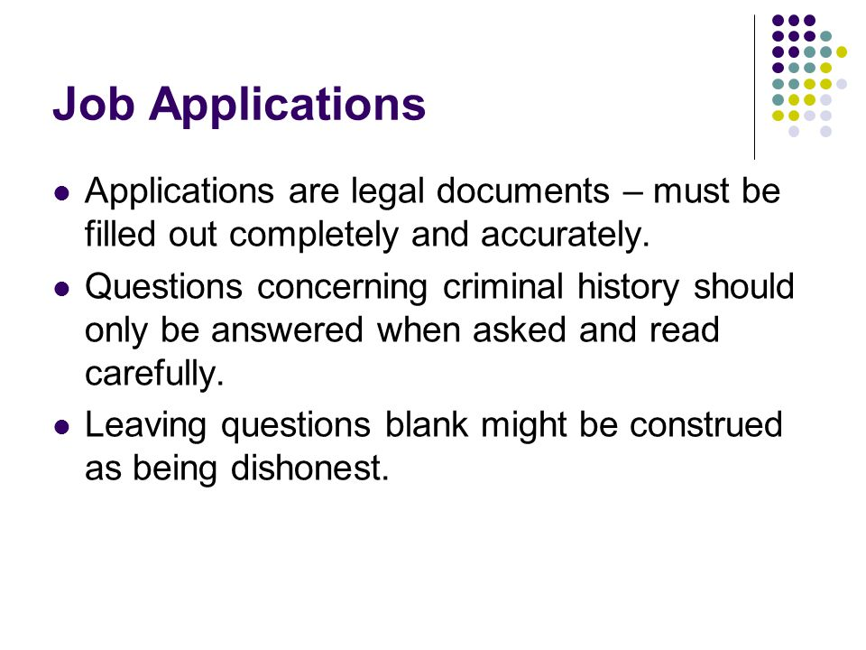 Job Applications Applications are legal documents – must be filled out completely and accurately.