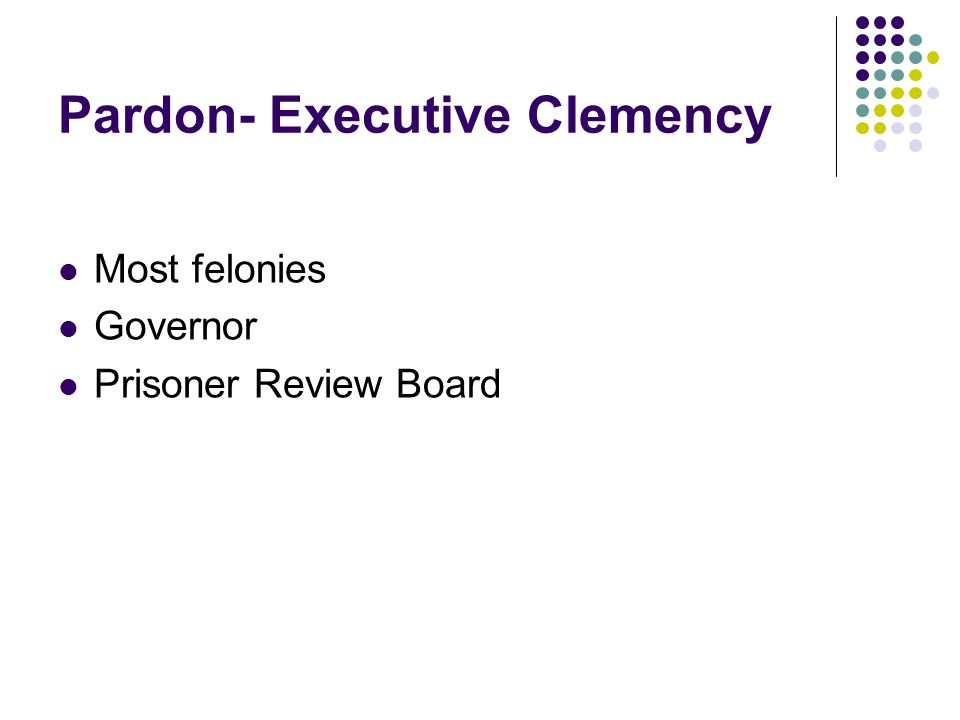 Pardon- Executive Clemency Most felonies Governor Prisoner Review Board