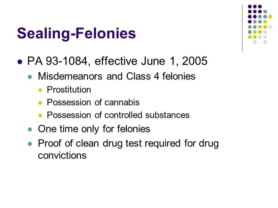 Sealing-Felonies PA 93-1084, effective June 1, 2005 Misdemeanors and Class 4 felonies Prostitution Possession of cannabis Possession of controlled substances One time only for felonies Proof of clean drug test required for drug convictions