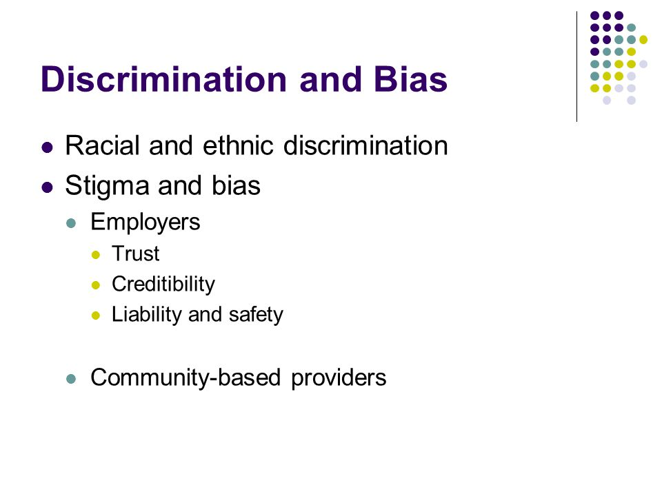 Discrimination and Bias Racial and ethnic discrimination Stigma and bias Employers Trust Creditibility Liability and safety Community-based providers