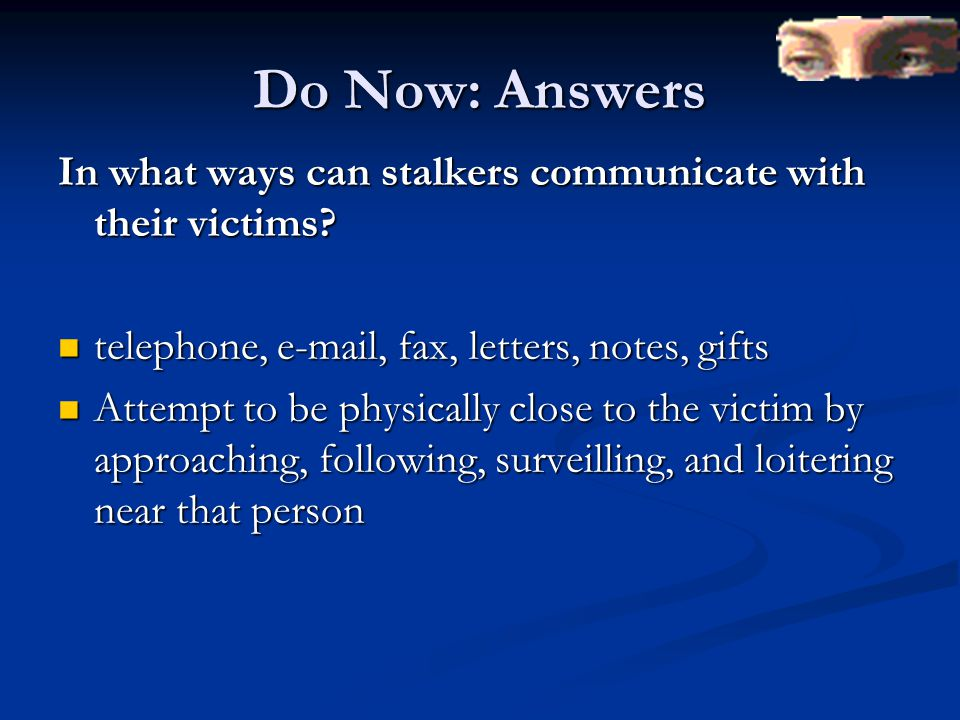 Do Now: Answers In what ways can stalkers communicate with their victims? telephone, e-mail, fax, letters, notes, gifts telephone, e-mail, fax, letter