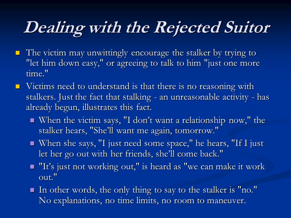 Dealing with the Rejected Suitor The victim may unwittingly encourage the stalker by trying to let him down easy, or agreeing to talk to him just one more time. The victim may unwittingly encourage the stalker by trying to let him down easy, or agreeing to talk to him just one more time. Victims need to understand is that there is no reasoning with stalkers.