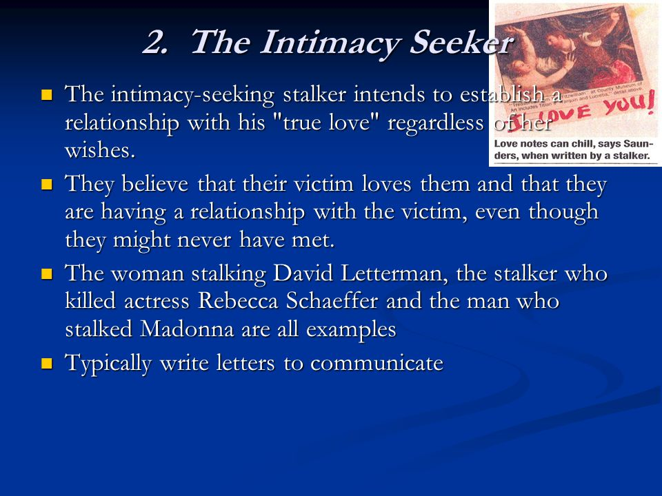 2. The Intimacy Seeker The intimacy-seeking stalker intends to establish a relationship with his