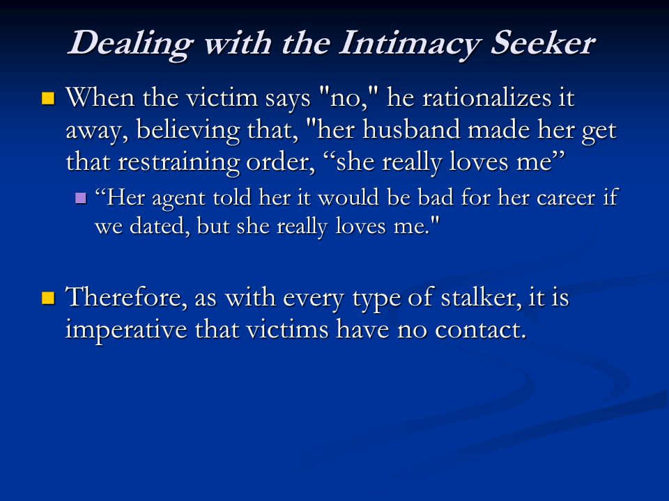 Dealing with the Intimacy Seeker When the victim says no, he rationalizes it away, believing that, her husband made her get that restraining order, she really loves me When the victim says no, he rationalizes it away, believing that, her husband made her get that restraining order, she really loves me Her agent told her it would be bad for her career if we dated, but she really loves me. Her agent told her it would be bad for her career if we dated, but she really loves me. Therefore, as with every type of stalker, it is imperative that victims have no contact.