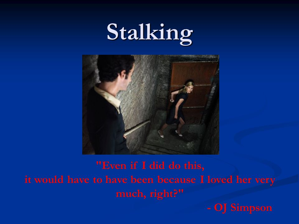 Stalking Even if I did do this, it would have to have been because I loved her very much, right? - OJ Simpson