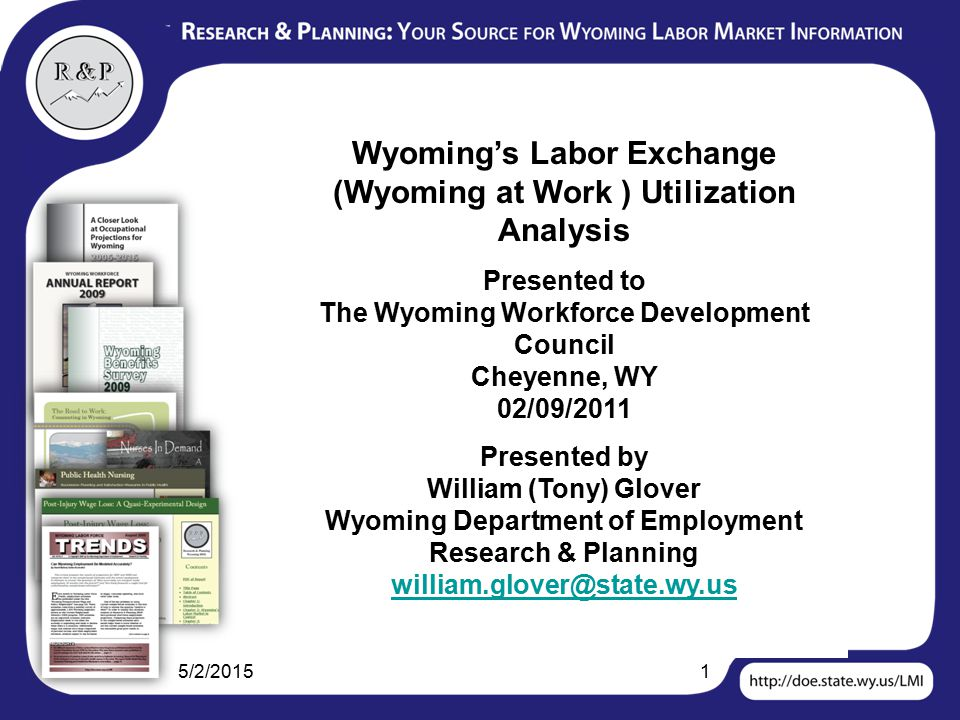 5/2/20151 Wyoming's Labor Exchange (Wyoming at Work ) Utilization Analysis Presented to The Wyoming Workforce Development Council Cheyenne, WY 02/09/2011 Presented by William (Tony) Glover Wyoming Department of Employment Research & Planning william.glover@state.wy.us william.glover@state.wy.us