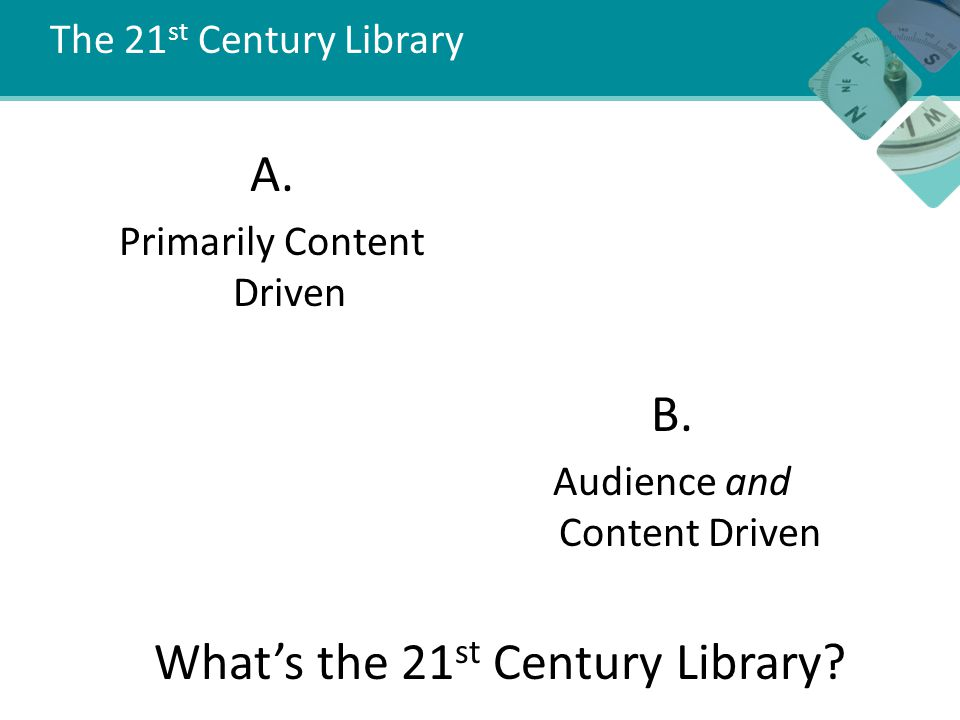 The 21 st Century Library A. Primarily Content Driven What's the 21 st Century Library.