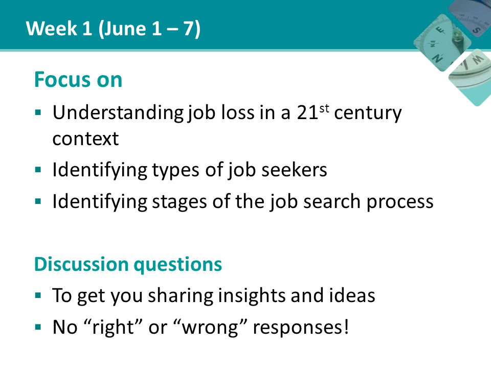 Week 1 (June 1 – 7) Focus on  Understanding job loss in a 21 st century context  Identifying types of job seekers  Identifying stages of the job search process Discussion questions  To get you sharing insights and ideas  No right or wrong responses!